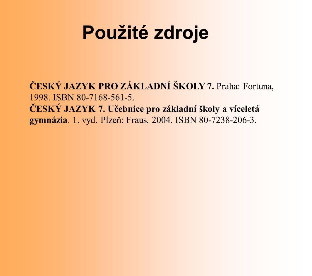 Použité zdroje ČESKÝ JAZYK PRO ZÁKLADNÍ ŠKOLY 7. Praha: Fortuna, 1998. ISBN 80-7168-561-5. ČESKÝ JAZYK 7. Učebnice pro základní školy a víceletá gymná