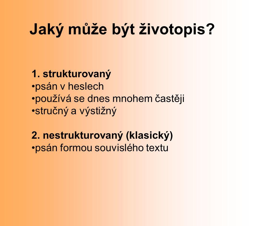 Jaký může být životopis? 1. strukturovaný psán v heslech používá se dnes mnohem častěji stručný a výstižný 2. nestrukturovaný (klasický) psán formou s