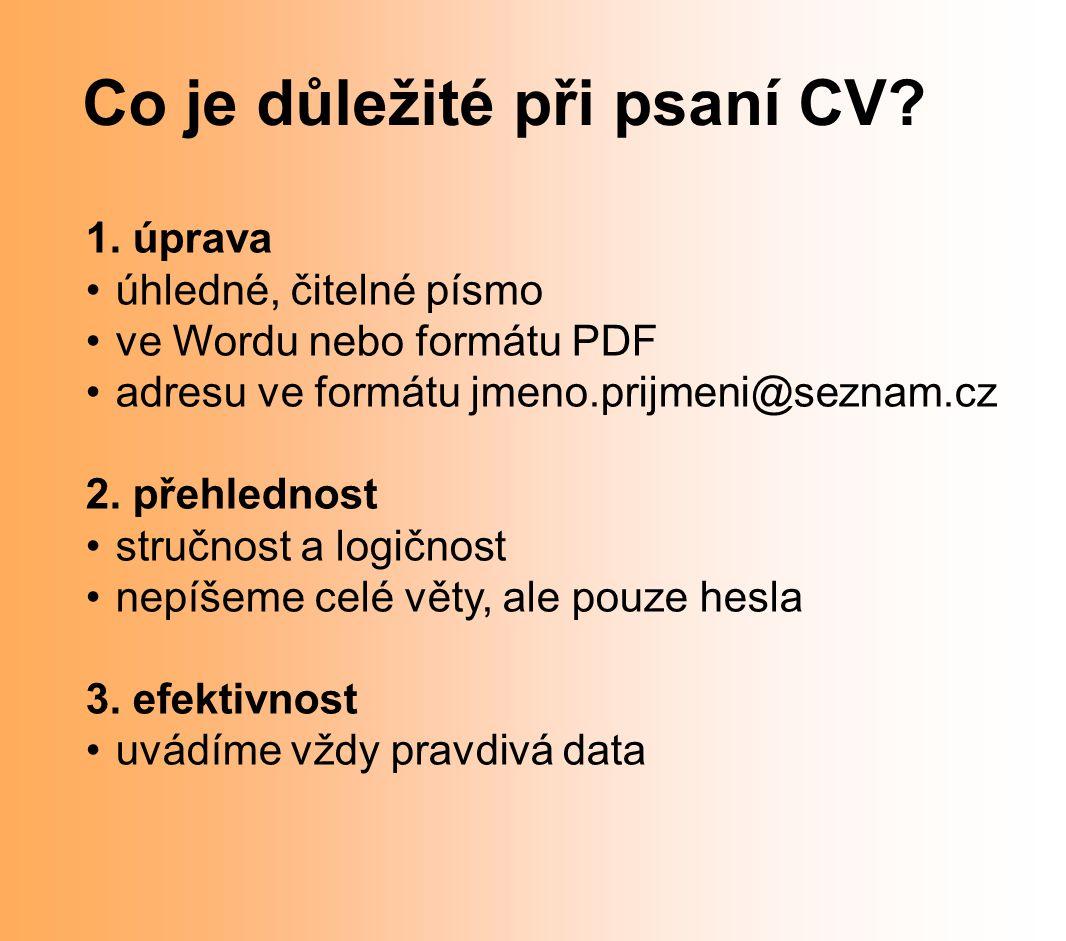 Co je důležité při psaní CV? 1. úprava úhledné, čitelné písmo ve Wordu nebo formátu PDF adresu ve formátu jmeno.prijmeni@seznam.cz 2. přehlednost stru