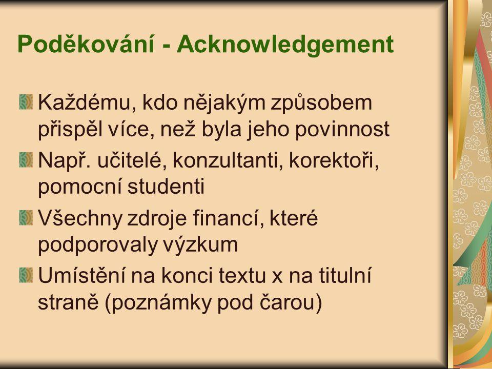 Poděkování - Acknowledgement Každému, kdo nějakým způsobem přispěl více, než byla jeho povinnost Např. učitelé, konzultanti, korektoři, pomocní studen