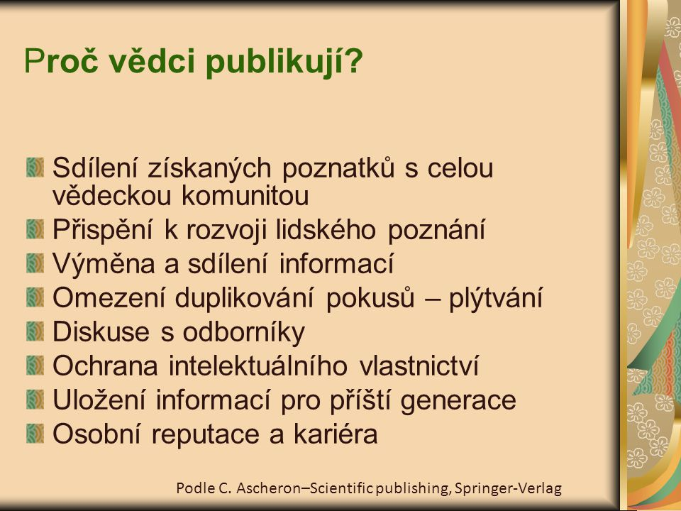 """Vědecká etika – kód cti Publikuj pouze důležité a nové poznatky Kvalita důležitější než kvantita Publikuj pravdivá a ověřená data Zavázání se k publikovaným výsledkům Nevynechávat negativní výsledky, data co se """"nehodí do hypotézy Respektuj intelektuální vlastnictví a copyright – stop plagiátorství!!."""