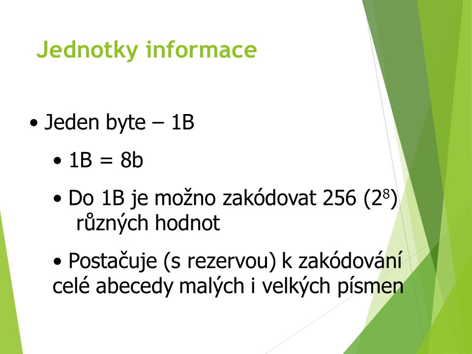 Jednotky informace - SI 1 Kilobyte (kB) = 10 3 B = 1000 B 1 Megabyte (MB) = 10 6 B = 1 000 000 B 1 Gigabyte (GB) = 10 9 B 1 Terabyte (TB) = 10 12 B