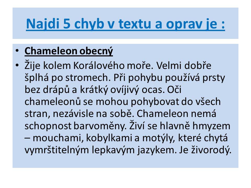 Najdi 5 chyb v textu a oprav je : Chameleon obecný Žije kolem Korálového moře. Velmi dobře šplhá po stromech. Při pohybu používá prsty bez drápů a krá