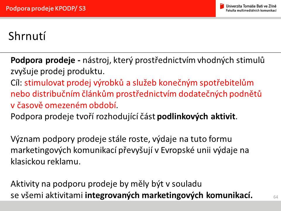 64 Shrnutí Podpora prodeje KPODP/ S3 Podpora prodeje - nástroj, který prostřednictvím vhodných stimulů zvyšuje prodej produktu. Cíl: stimulovat prodej