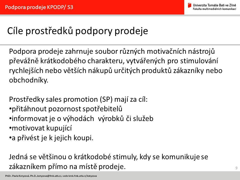 9 PhDr. Pavla Kotyzová, Ph.D.,kotyzova@fmk.utb.cz, web: kmk.fmk.utb.cz/kotyzova Cíle prostředků podpory prodeje Podpora prodeje KPODP/ S3 Podpora prod