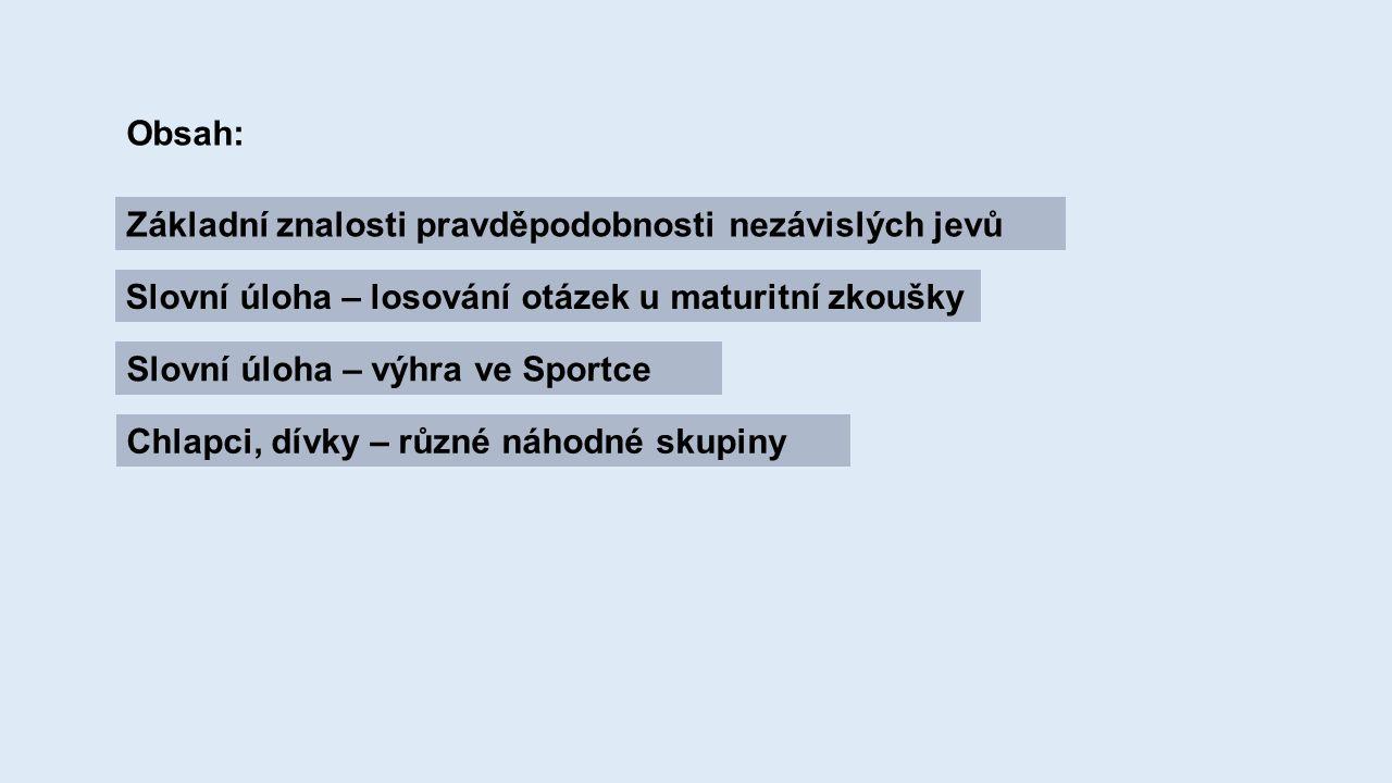 Obsah: Základní znalosti pravděpodobnosti nezávislých jevů Slovní úloha – losování otázek u maturitní zkoušky Slovní úloha – výhra ve Sportce Chlapci, dívky – různé náhodné skupiny