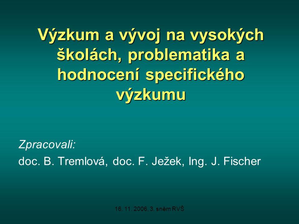 16. 11. 2006, 3. sněm RVŠ Výzkum a vývoj na vysokých školách, problematika a hodnocení specifického výzkumu Zpracovali: doc. B. Tremlová, doc. F. Ježe