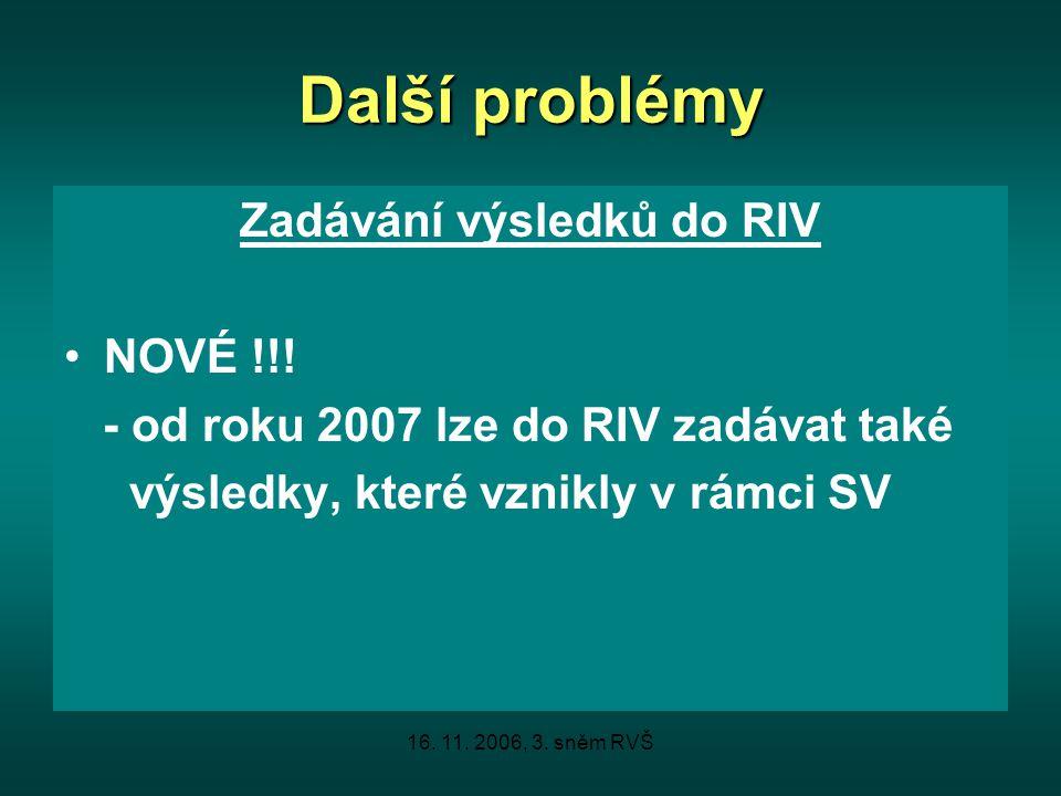 16. 11. 2006, 3. sněm RVŠ Další problémy Zadávání výsledků do RIV NOVÉ !!! - od roku 2007 lze do RIV zadávat také výsledky, které vznikly v rámci SV