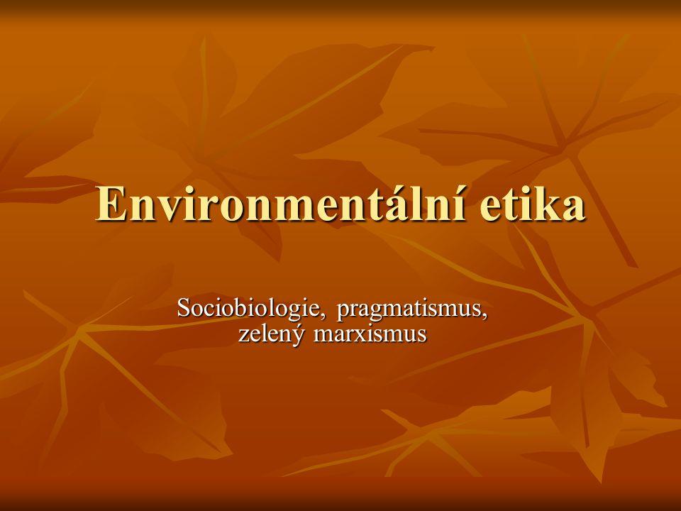 Environmentální etika Sociobiologie, pragmatismus, zelený marxismus