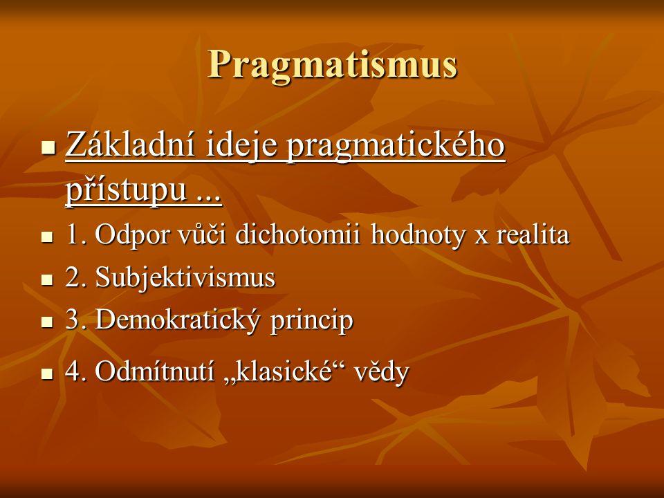 Pragmatismus Základní ideje pragmatického přístupu... Základní ideje pragmatického přístupu... 1. Odpor vůči dichotomii hodnoty x realita 1. Odpor vůč