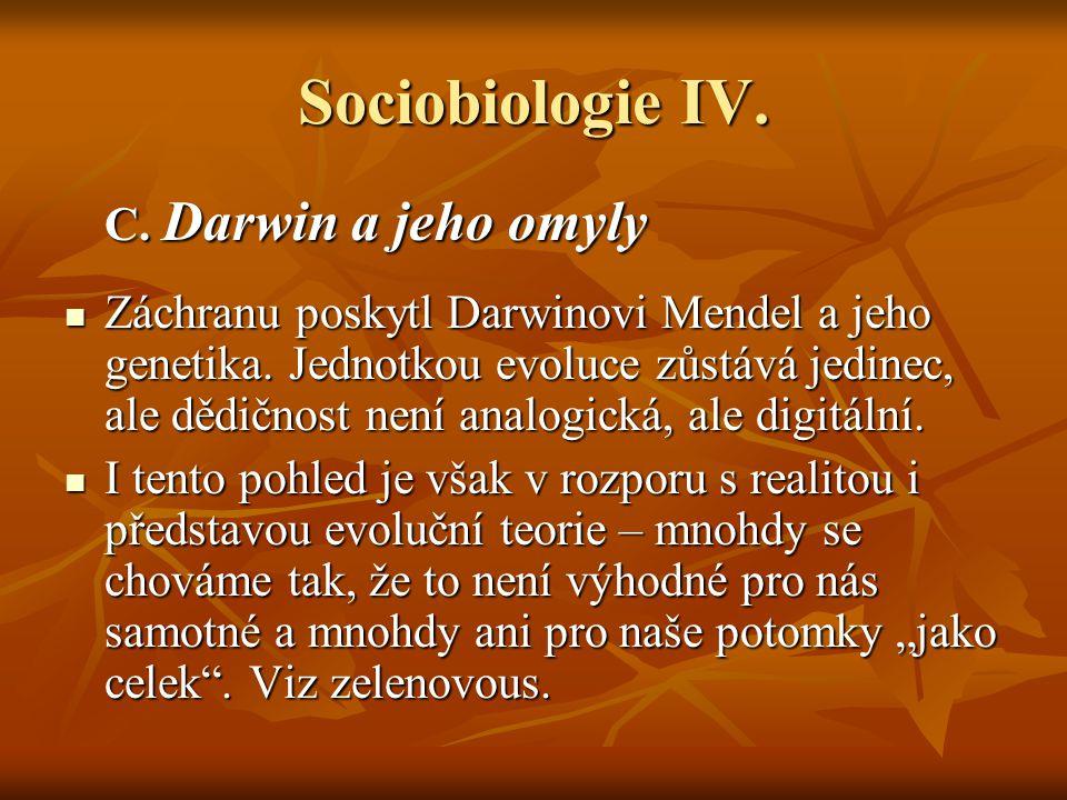 Sociobiologie IV. C. Darwin a jeho omyly Záchranu poskytl Darwinovi Mendel a jeho genetika. Jednotkou evoluce zůstává jedinec, ale dědičnost není anal