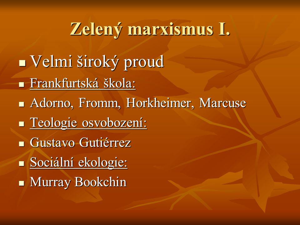 Zelený marxismus I. Velmi široký proud Velmi široký proud Frankfurtská škola: Frankfurtská škola: Adorno, Fromm, Horkheimer, Marcuse Adorno, Fromm, Ho