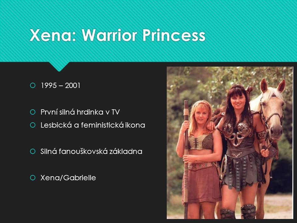 Xena: Warrior Princess  1995 – 2001  První silná hrdinka v TV  Lesbická a feministická ikona  Silná fanouškovská základna  Xena/Gabrielle  1995 – 2001  První silná hrdinka v TV  Lesbická a feministická ikona  Silná fanouškovská základna  Xena/Gabrielle