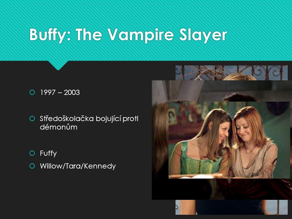 Buffy: The Vampire Slayer  1997 – 2003  Středoškolačka bojující proti démonům  Fuffy  Willow/Tara/Kennedy  1997 – 2003  Středoškolačka bojující proti démonům  Fuffy  Willow/Tara/Kennedy
