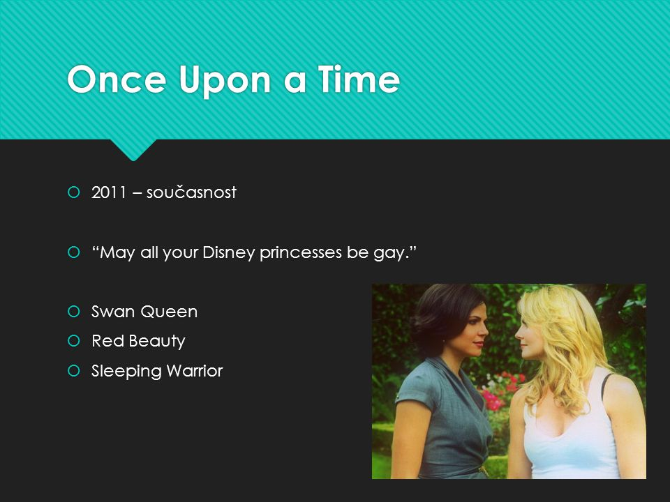 Once Upon a Time  2011 – současnost  May all your Disney princesses be gay.  Swan Queen  Red Beauty  Sleeping Warrior  2011 – současnost  May all your Disney princesses be gay.  Swan Queen  Red Beauty  Sleeping Warrior