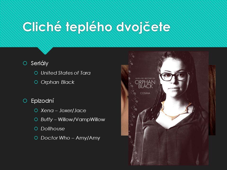 Cliché teplého dvojčete  Seriály  United States of Tara  Orphan Black  Epizodní  Xena – Joxer/Jace  Buffy – Willow/VampWillow  Dollhouse  Doct