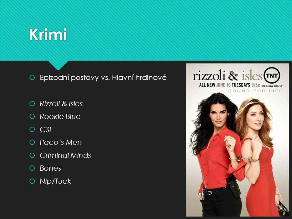 Krimi  Epizodní postavy vs. Hlavní hrdinové  Rizzoli & Isles  Rookie Blue  CSI  Paco's Men  Criminal Minds  Bones  Nip/Tuck  Epizodní postavy