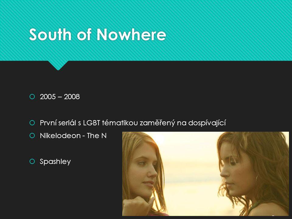 South of Nowhere  2005 – 2008  První seriál s LGBT tématikou zaměřený na dospívající  Nikelodeon - The N  Spashley  2005 – 2008  První seriál s LGBT tématikou zaměřený na dospívající  Nikelodeon - The N  Spashley