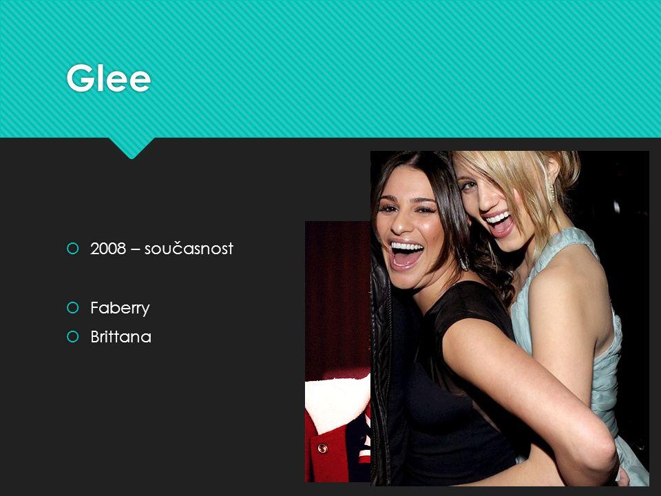 Glee  2008 – současnost  Faberry  Brittana  2008 – současnost  Faberry  Brittana