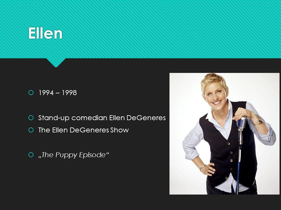 """Ellen  1994 – 1998  Stand-up comedian Ellen DeGeneres  The Ellen DeGeneres Show  """"The Puppy Episode  1994 – 1998  Stand-up comedian Ellen DeGeneres  The Ellen DeGeneres Show  """"The Puppy Episode"""