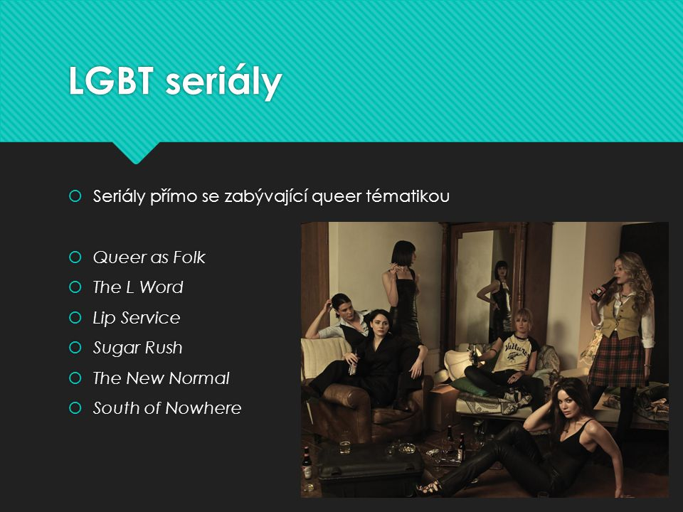 LGBT seriály  Seriály přímo se zabývající queer tématikou  Queer as Folk  The L Word  Lip Service  Sugar Rush  The New Normal  South of Nowhere