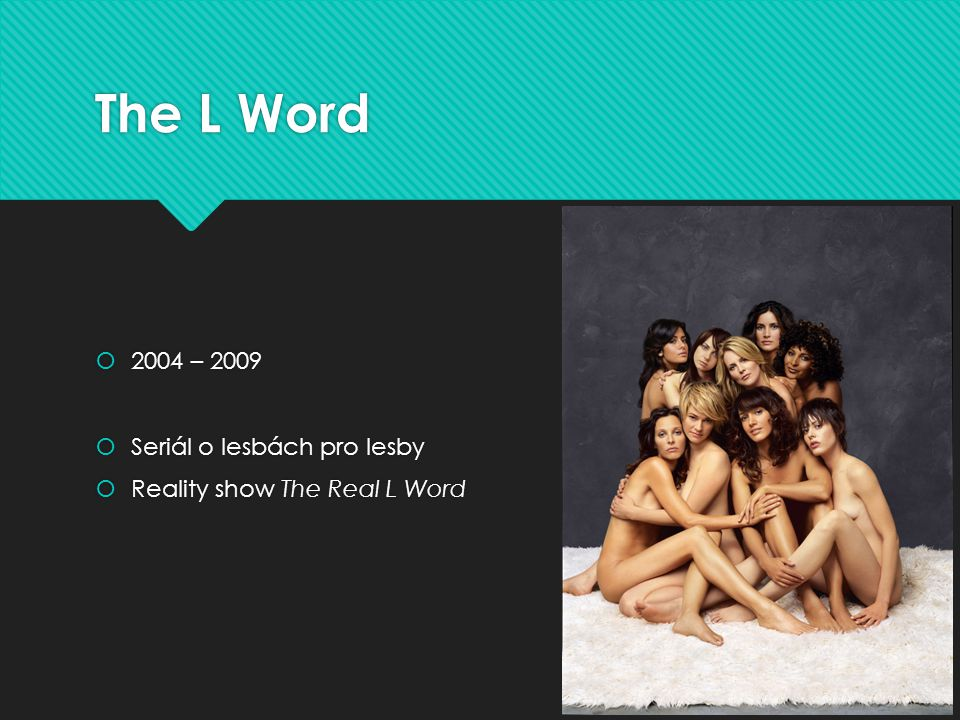 The L Word  2004 – 2009  Seriál o lesbách pro lesby  Reality show The Real L Word  2004 – 2009  Seriál o lesbách pro lesby  Reality show The Rea