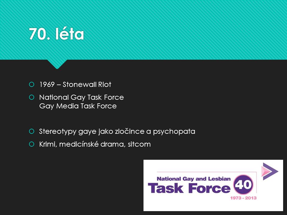 70. léta  1969 – Stonewall Riot  National Gay Task Force Gay Media Task Force  Stereotypy gaye jako zločince a psychopata  Krimi, medicínské drama