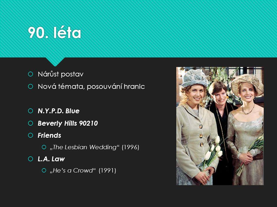 "90. léta  Nárůst postav  Nová témata, posouvání hranic  N.Y.P.D. Blue  Beverly Hills 90210  Friends  ""The Lesbian Wedding"" (1996)  L.A. Law  """