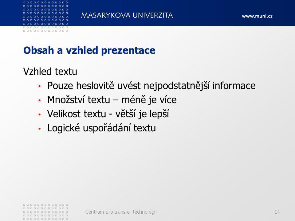 Obsah a vzhled prezentace Vzhled textu Pouze heslovitě uvést nejpodstatnější informace Množství textu – méně je více Velikost textu - větší je lepší Logické uspořádání textu Centrum pro transfer technologií14