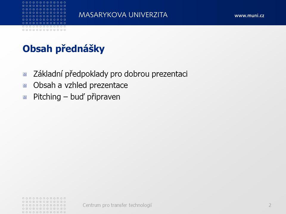 Centrum pro transfer technologií2 Obsah přednášky Základní předpoklady pro dobrou prezentaci Obsah a vzhled prezentace Pitching – buď připraven