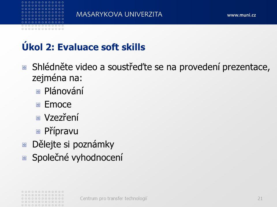 Úkol 2: Evaluace soft skills Shlédněte video a soustřeďte se na provedení prezentace, zejména na: Plánování Emoce Vzezření Přípravu Dělejte si poznámky Společné vyhodnocení Centrum pro transfer technologií21