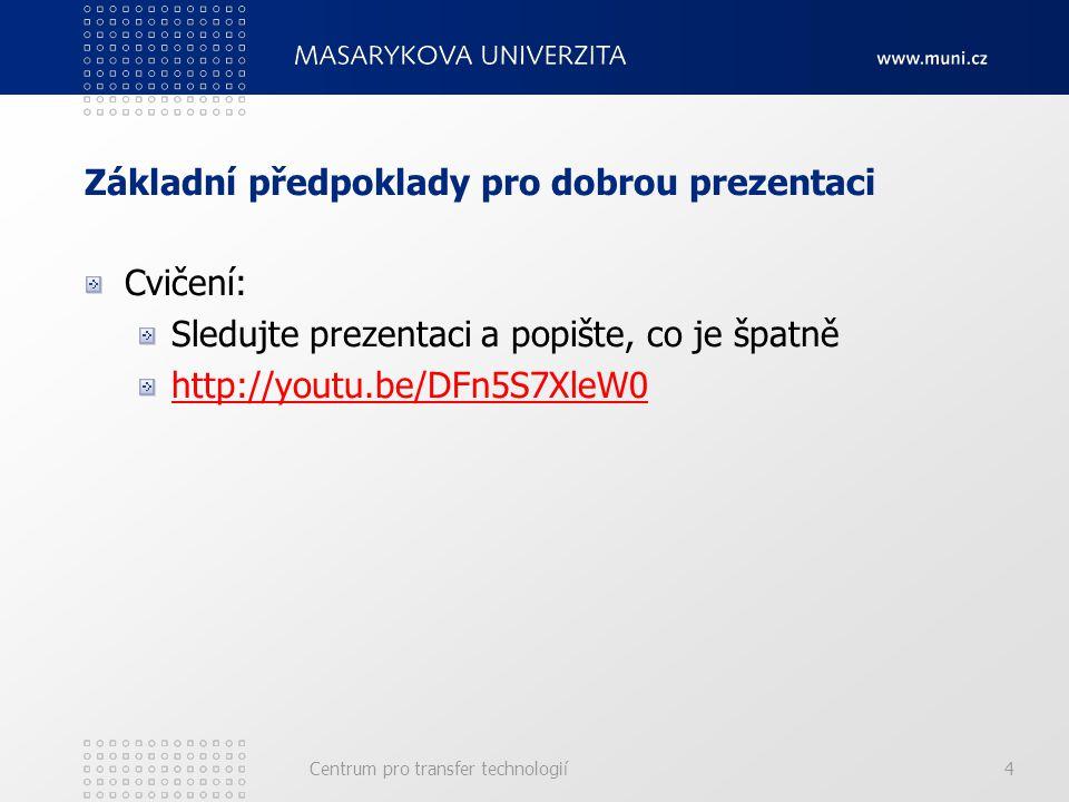 Základní předpoklady pro dobrou prezentaci Cvičení: Sledujte prezentaci a popište, co je špatně http://youtu.be/DFn5S7XleW0 Centrum pro transfer technologií4