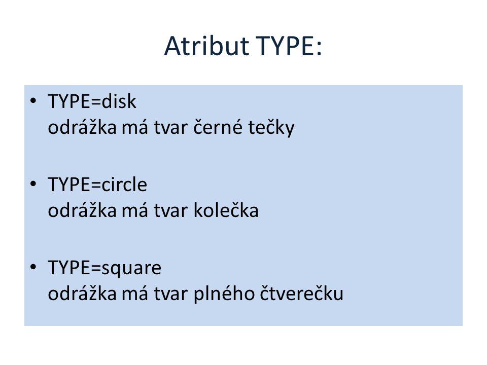 Atribut TYPE: TYPE=disk odrážka má tvar černé tečky TYPE=circle odrážka má tvar kolečka TYPE=square odrážka má tvar plného čtverečku