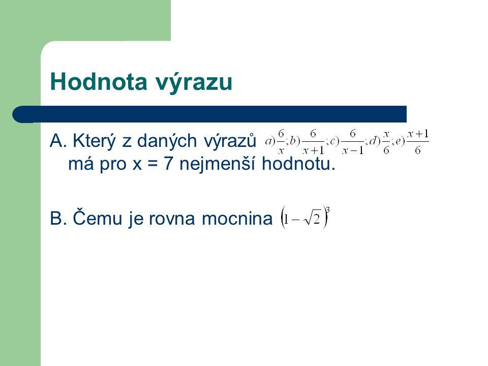 Hodnota výrazu A. Který z daných výrazů má pro x = 7 nejmenší hodnotu. B. Čemu je rovna mocnina