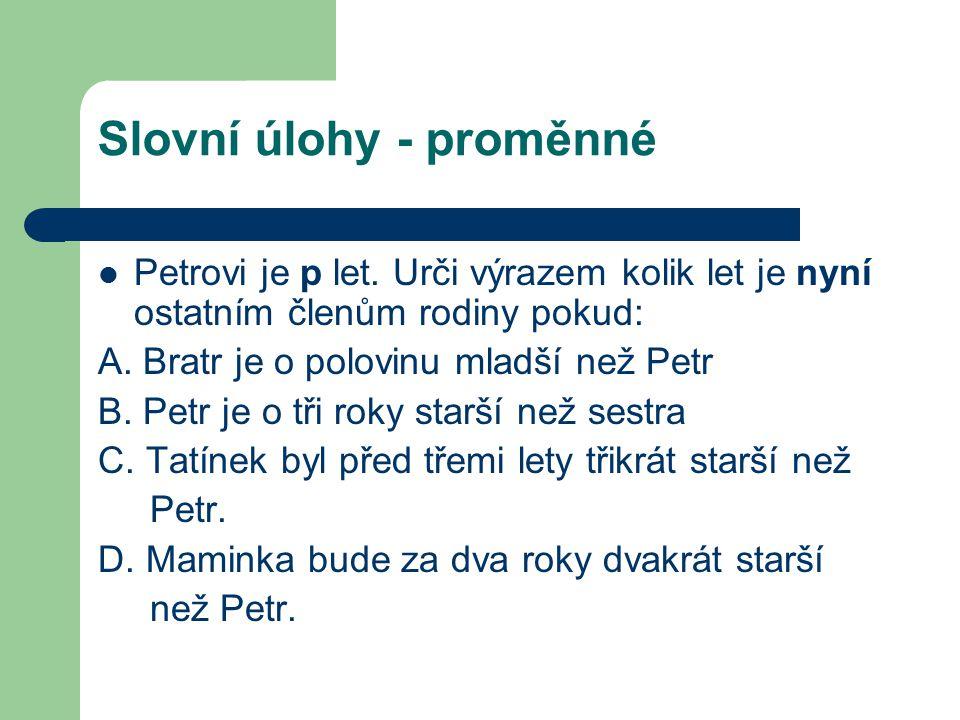 Slovní úlohy - proměnné Petrovi je p let. Urči výrazem kolik let je nyní ostatním členům rodiny pokud: A. Bratr je o polovinu mladší než Petr B. Petr