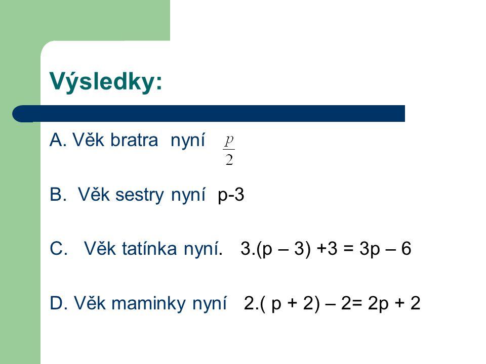 Výsledky: A. Věk bratra nyní B. Věk sestry nyní p-3 C. Věk tatínka nyní. 3.(p – 3) +3 = 3p – 6 D. Věk maminky nyní 2.( p + 2) – 2= 2p + 2
