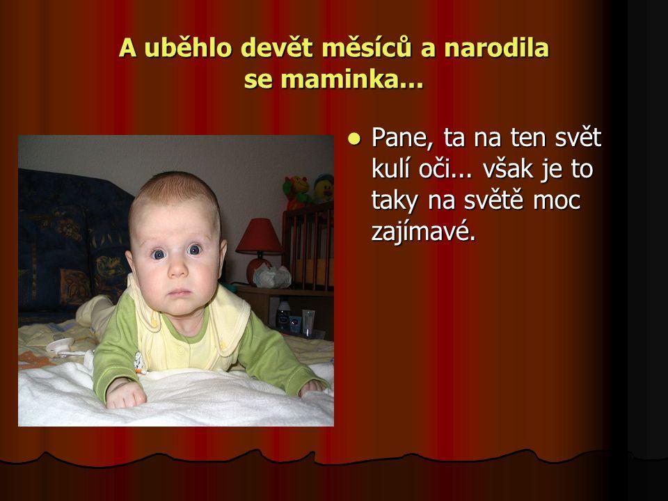 A uběhlo devět měsíců a narodila se maminka... Pane, ta na ten svět kulí oči...