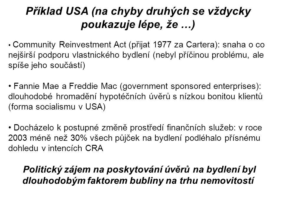 Příklad USA (na chyby druhých se vždycky poukazuje lépe, že …) Community Reinvestment Act (přijat 1977 za Cartera): snaha o co nejširší podporu vlastnického bydlení (nebyl příčinou problému, ale spíše jeho součástí) Fannie Mae a Freddie Mac (government sponsored enterprises): dlouhodobé hromadění hypotéčních úvěrů s nízkou bonitou klientů (forma socialismu v USA) Docházelo k postupné změně prostředí finančních služeb: v roce 2003 méně než 30% všech půjček na bydlení podléhalo přísnému dohledu v intencích CRA Politický zájem na poskytování úvěrů na bydlení byl dlouhodobým faktorem bubliny na trhu nemovitostí