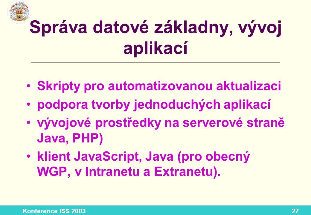 Konference ISS 200327 Správa datové základny, vývoj aplikací Skripty pro automatizovanou aktualizaci podpora tvorby jednoduchých aplikací vývojové prostředky na serverové straně Java, PHP) klient JavaScript, Java (pro obecný WGP, v Intranetu a Extranetu).