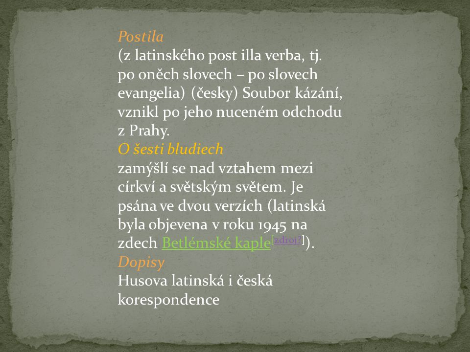 Postila (z latinského post illa verba, tj. po oněch slovech – po slovech evangelia) (česky) Soubor kázání, vznikl po jeho nuceném odchodu z Prahy. O š