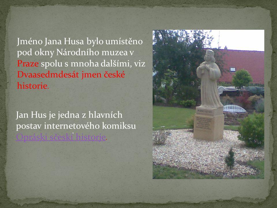 . Jméno Jana Husa bylo umístěno pod okny Národního muzea v Praze spolu s mnoha dalšími, viz Dvaasedmdesát jmen české historie. Jan Hus je jedna z hlav
