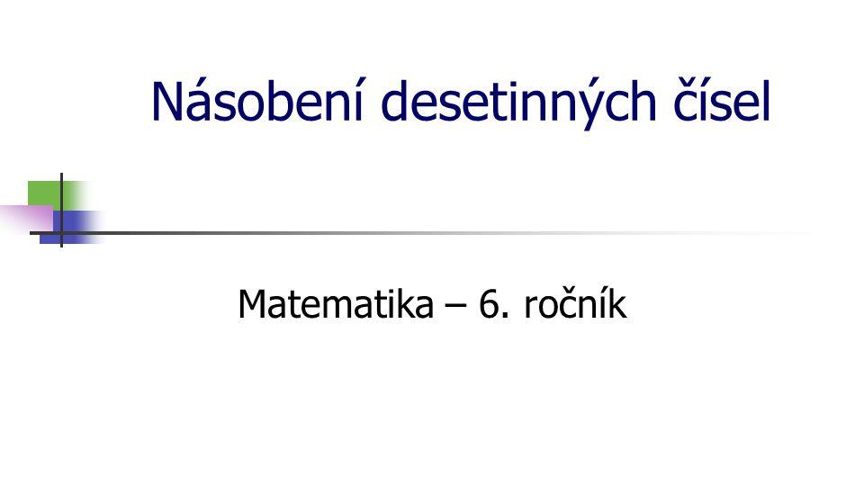 Násobení desetinných čísel Matematika – 6. ročník