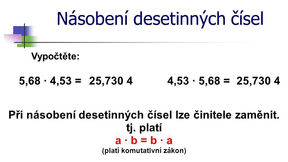 Násobení desetinných čísel Vypočtěte: 5,68 · 4,53 =4,53 · 5,68 =25,730 4 Při násobení desetinných čísel lze činitele zaměnit. tj. platí a · b = b · a