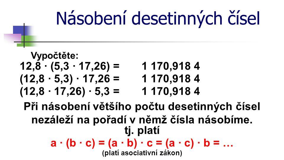 Násobení desetinných čísel Vypočtěte: 12,8 · (5,3 · 17,26) = (12,8 · 17,26) · 5,3 = 1 170,918 4 Při násobení většího počtu desetinných čísel nezáleží
