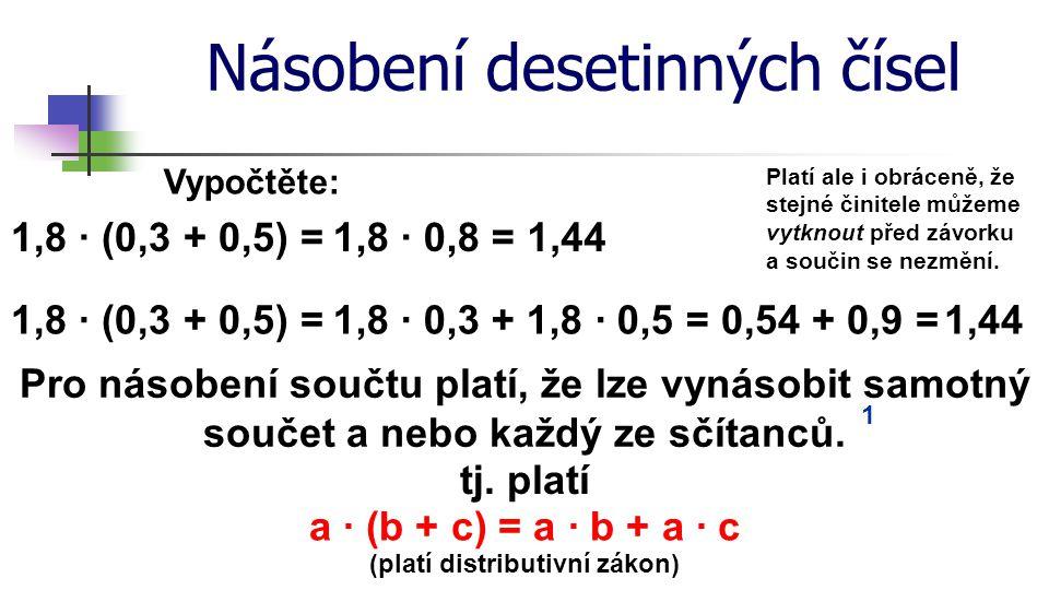 Násobení desetinných čísel Vypočtěte: 1,8 · (0,3 + 0,5) = 1,8 · 0,8 = 1,8 · 0,3 + 1,8 · 0,5 = Pro násobení součtu platí, že lze vynásobit samotný souč