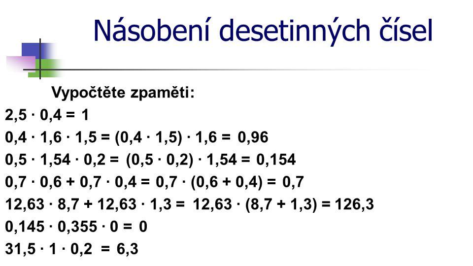 Násobení desetinných čísel Vypočtěte zpaměti: 2,5 · 0,4 = 0,5 · 1,54 · 0,2 =(0,5 · 0,2) · 1,54 = 0,960,4 · 1,6 · 1,5 = 1 (0,4 · 1,5) · 1,6 = 0,7 · 0,6