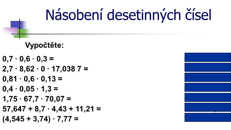 Násobení desetinných čísel Vypočtěte: 2,7 · 8,62 · 0 · 17,038 7 = 0,4 · 0,05 · 1,3 = 0 0,026 0,063 18 0,81 · 0,6 · 0,13 = 0,126 1,75 · 67,7 · 70,07 =