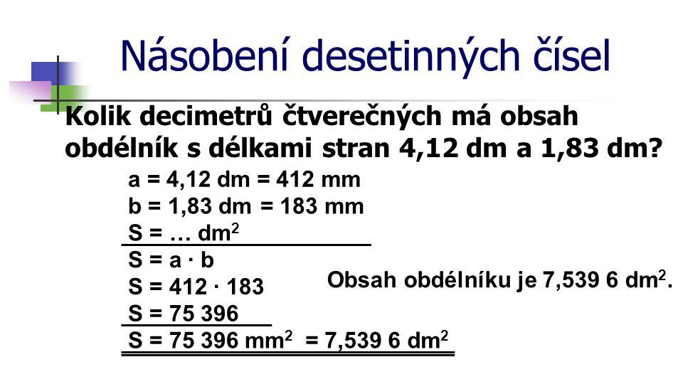 Násobení desetinných čísel Kolik decimetrů čtverečných má obsah obdélník s délkami stran 4,12 dm a 1,83 dm? a = 4,12 dm b = 1,83 dm S = … dm 2 = 412 m