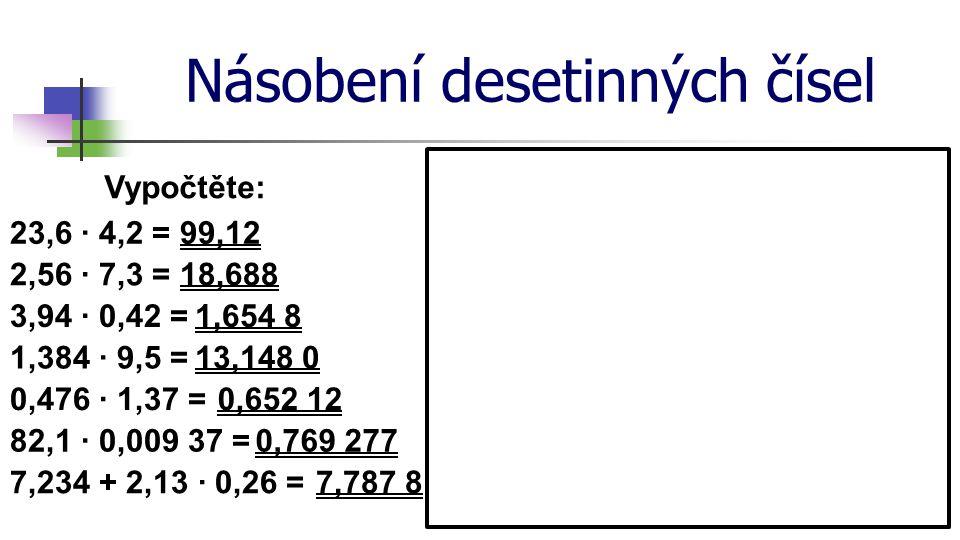 Násobení desetinných čísel Vypočtěte: 23,6 · 4,2 = 2,56 · 7,3 = 3,94 · 0,42 = 1,384 · 9,5 = 0,476 · 1,37 = 82,1 · 0,009 37 = 7,234 + 2,13 · 0,26 = 99,