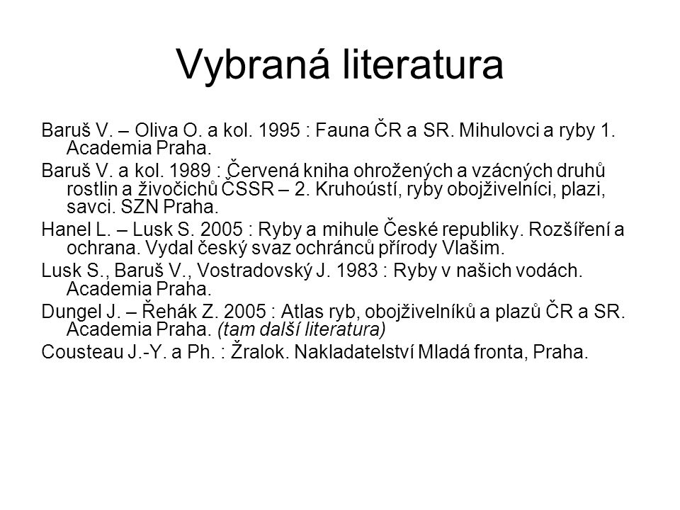 Vybraná literatura Baruš V. – Oliva O. a kol. 1995 : Fauna ČR a SR. Mihulovci a ryby 1. Academia Praha. Baruš V. a kol. 1989 : Červená kniha ohroženýc